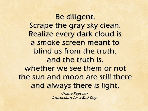 Be diligent. Scrape the gray sky clean. Realize every dark cloud is a smoke screen meant to blind us from the truth, and the truth is, whether we see them or not - the sun and moon are still there and always there is light.
